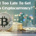 Is It Too Late To Get Into Cryptocurrency In 2021?